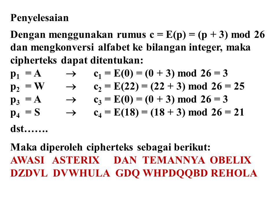 Penyelesaian Dengan menggunakan rumus c = E(p) = (p + 3) mod 26 dan mengkonversi alfabet ke bilangan integer, maka cipherteks dapat ditentukan: p 1 =