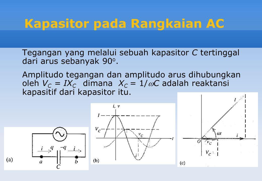 Kapasitor pada Rangkaian AC Tegangan yang melalui sebuah kapasitor C tertinggal dari arus sebanyak 90 o. Amplitudo tegangan dan amplitudo arus dihubun