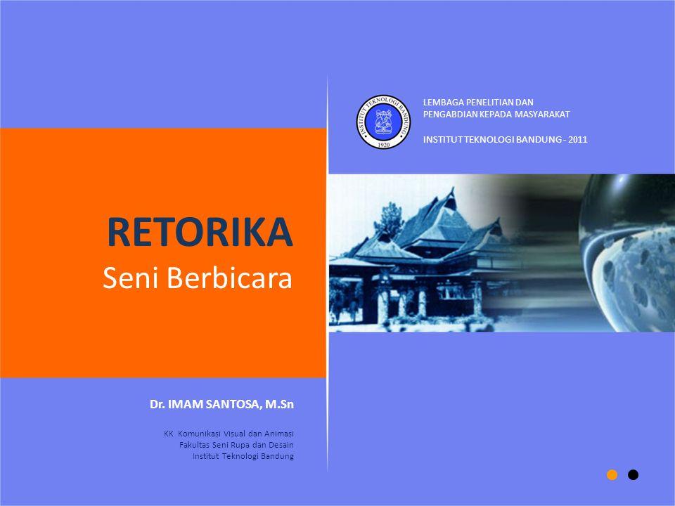 RETORIKA Seni Berbicara Dr. IMAM SANTOSA, M.Sn KK Komunikasi Visual dan Animasi Fakultas Seni Rupa dan Desain Institut Teknologi Bandung INSTITUT TEKN