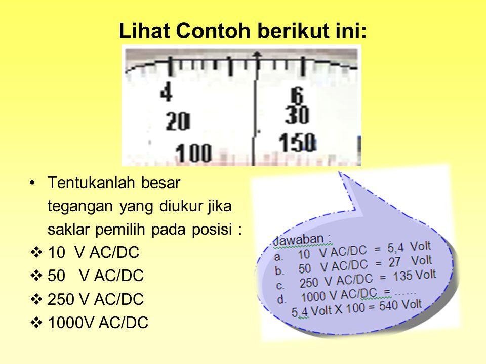 Lihat Contoh berikut ini: Tentukanlah besar tegangan yang diukur jika saklar pemilih pada posisi : 110 V AC/DC 550 V AC/DC 2250 V AC/DC 11000V AC/DC