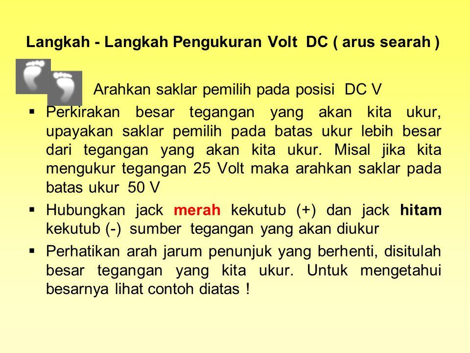 Langkah - Langkah Pengukuran Volt DC ( arus searah )  Arahkan saklar pemilih pada posisi DC V  Perkirakan besar tegangan yang akan kita ukur, upayakan saklar pemilih pada batas ukur lebih besar dari tegangan yang akan kita ukur.