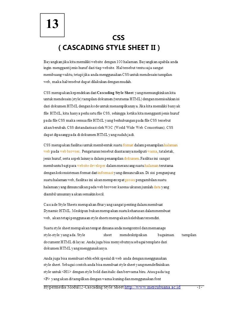 Belajar CSS Jika kita menggunakan Internal CSS, maka kodenya akan menjadi: Belajar CSS h1 { font-family: verdana; } Belajar CSS Jika kita menggunakan teknik external CSS, maka kita perlu membuat file css, misal buat file dan simpan dengan nama style.css dan isikan kode berikut: h1 { font-family: verdana; } Sekarang untuk kode HTML tulislah kode berikut ini dan simpan dengan nama coba.html: Belajar CSS Belajar CSS Didalam HTML kita perlu memanggil file CSS dengan menggunakan tag yang diletakkan diantara tag.