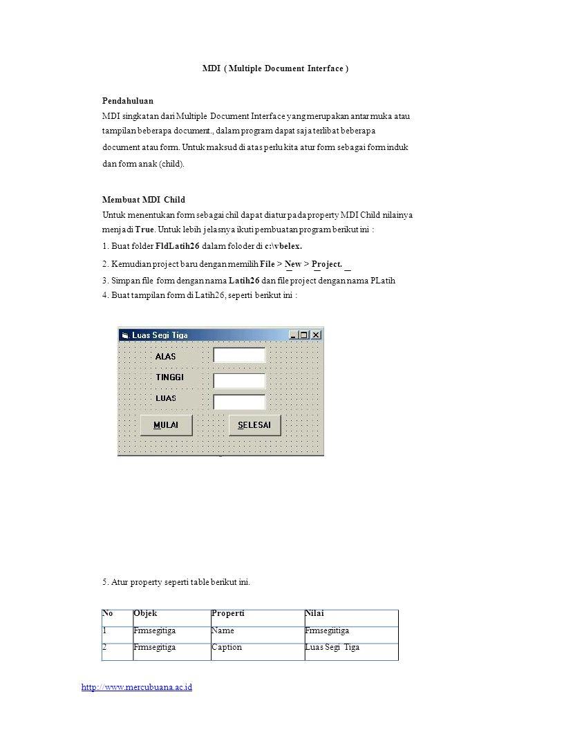 NoObjectPropertiNilai 1MDI FormNameFrmluas 2MDI FormCaptionForm Luas Bangun 3MDI FormWindowsstate2 - maximed Membuat Click Event objek command Cmdselesai Listing programnya adalah : Private Sub CmdSelesai_Click() frmsegitiga.Hide End Sub Membuat Change Event objek Text1(1) Listing programnya adalah : Private Sub Text1_Change(Index As Integer) Text1(2).Text = Str(Val(Text1(0).Text) * Val(Text1(1).Text) * 0.5) End Sub Membuat Lostfocus Event objek Text1(1) Listing programnya adalah : Text1(2).Text = Str(Val(Text1(0).Text) * Val(Text1(1).Text) * 0.5) 9.3 Membuat MDI Form Untuk membuat form induk seperti gambar 18.2, lakukan langkah-langkah berikut ini.