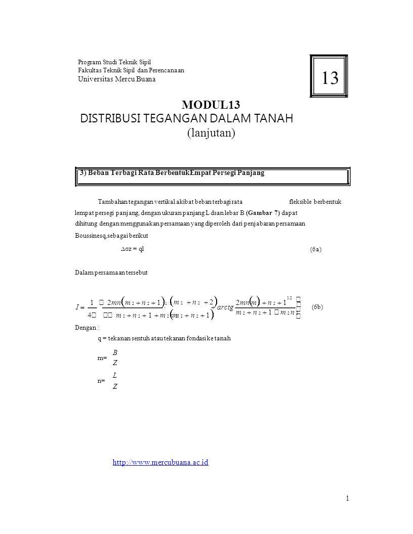   Program Studi Teknik Sipil 13 Fakultas Teknik Sipil dan Perencanaan Universitas Mercu Buana MODUL13 DISTRIBUSI TEGANGAN DALAM TANAH (lanjutan) 3) Beban Terbagi Rata BerbentukEmpat Persegi Panjang Tambahan tegangan vertikal akibat beban terbagi ratafleksible berbentuk lempat persegi panjang, dengan ukuran panjang L dsan lebar B (Gambar 7) dapat dihitung dengan menggunakan persamaan yang diperoleh dari penjabaran persamaan Boussinesq,sebagai berikut ∆σz = ql Dalam persamaan tersebut (6a) I  1   2mn  m 2  n 2  1  1 / 2 4     m 2  n 2  1  m 2 n 2   m 2  n 2  2   m 2  n 2  1   arctg 1/2 2mn m 2  n 2  1 m 2  n 2  1    m 2 n 2  (6b) Dengan : q = tekanan sentuh atau tekanan fondasi ke tanah m= n= B Z L Z http://www.mercubuana.ac.id 1
