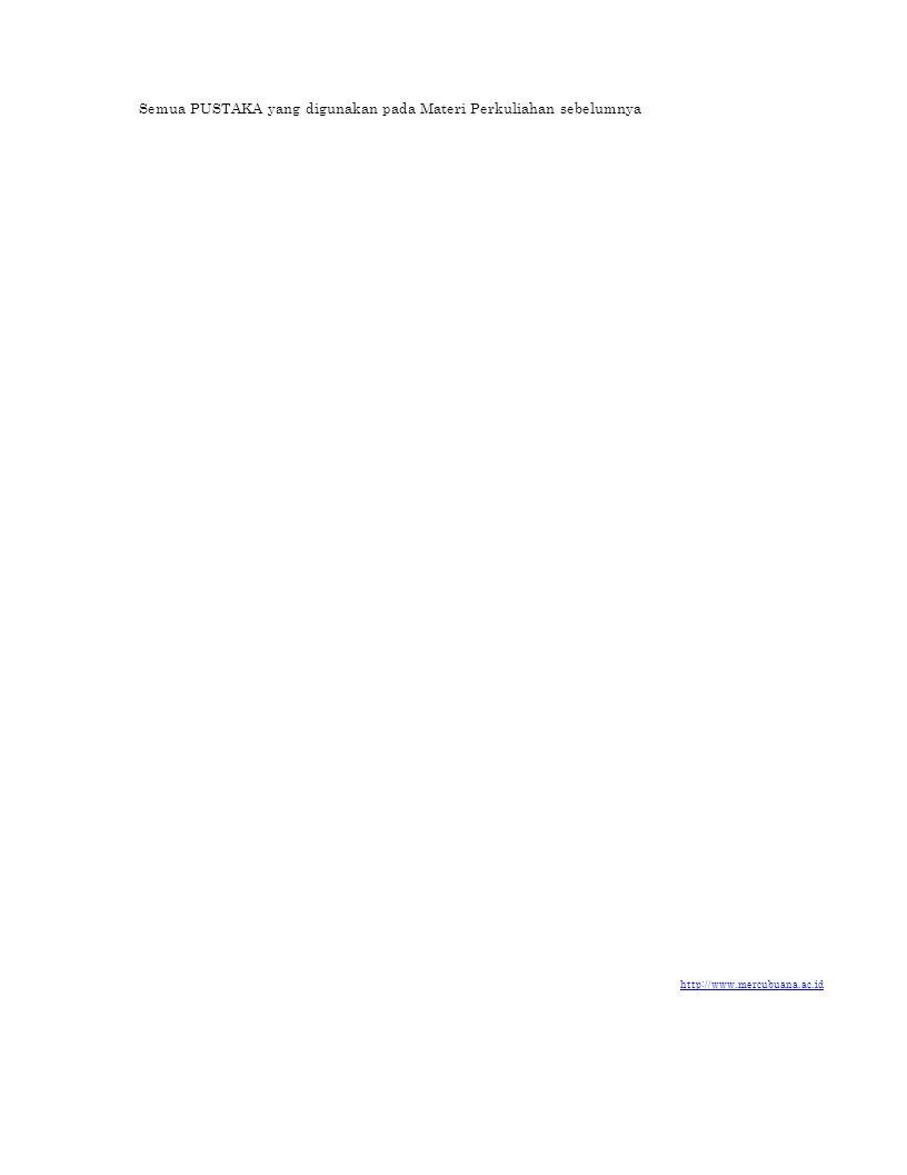 Semua PUSTAKA yang digunakan pada Materi Perkuliahan sebelumnya http://www.mercubuana.ac.id