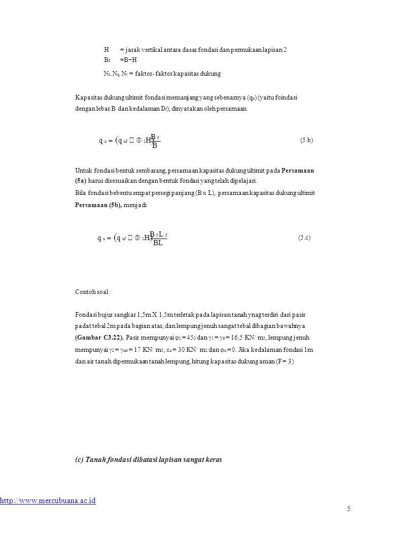 HBfHBf = jarak vertikal antara dasar fondasi dan permukaan lapisan 2 =B+H N c, N q, N γ = faktor- faktor kapasitas dukung Kapasitas dukung ultimit fondasi memanjang yang sebenarnya (q u ) (yaitu foindasi dengan lebar B dan kedalaman D f ), dinyatakan oleh persamaan q u   q uf  1 H  B f B (5.b) Untuk fondasi bentuk sembarang, persamaan kapasitas dukung ultimit pada Persamaan (5a) harus disesuaikan dengan bentuk fondasi yang telah dipelajari.