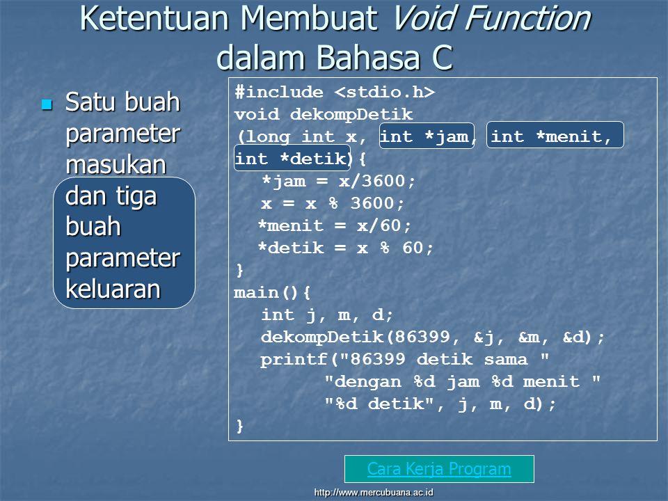 Ketentuan Membuat Void Function dalam Bahasa C Satu buah parameter masukan dan tiga buah parameter keluaran Satu buah parameter masukan dan tiga buah parameter keluaran #include void dekompDetik (long int x, int *jam, int *menit, int *detik){ *jam = x/3600; x = x % 3600; *menit = x/60; *detik = x % 60; } main(){ int j, m, d; dekompDetik(86399, &j, &m, &d); printf( 86399 detik sama dengan %d jam %d menit %d detik , j, m, d); } Parameter keluaran dibuat dengan menambahkan tanda * sebelum nama masing- masing parameter.