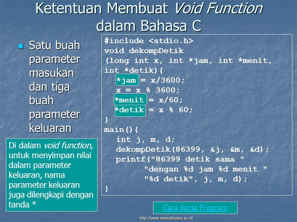 Ketentuan Membuat Void Function dalam Bahasa C Satu buah parameter masukan dan tiga buah parameter keluaran Satu buah parameter masukan dan tiga buah parameter keluaran #include void dekompDetik (long int x, int *jam, int *menit, int *detik){ *jam = x/3600; x = x % 3600; *menit = x/60; *detik = x % 60; } main(){ int j, m, d; dekompDetik(86399, &j, &m, &d); printf( 86399 detik sama dengan %d jam %d menit %d detik , j, m, d); } Di dalam void function, untuk menyimpan nilai dalam parameter keluaran, nama parameter keluaran juga dilengkapi dengan tanda * Cara Kerja Program http://www.mercubuana.ac.id