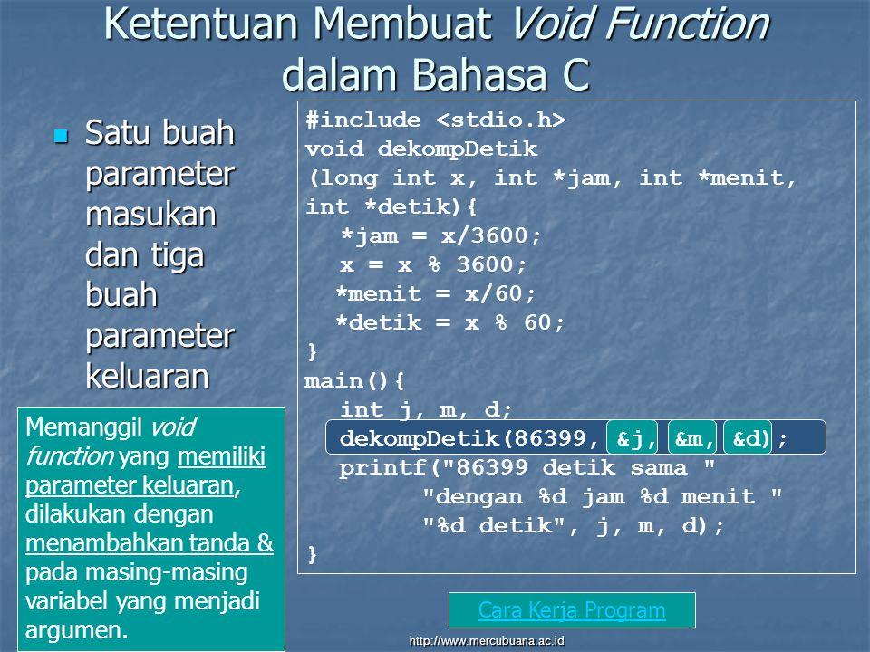 Ketentuan Membuat Void Function dalam Bahasa C Satu buah parameter masukan dan tiga buah parameter keluaran Satu buah parameter masukan dan tiga buah parameter keluaran #include void dekompDetik (long int x, int *jam, int *menit, int *detik){ *jam = x/3600; x = x % 3600; *menit = x/60; *detik = x % 60; } main(){ int j, m, d; dekompDetik(86399, &j, &m, &d); printf( 86399 detik sama dengan %d jam %d menit %d detik , j, m, d); } Memanggil void function yang memiliki parameter keluaran, dilakukan dengan menambahkan tanda & pada masing-masing variabel yang menjadi argumen.
