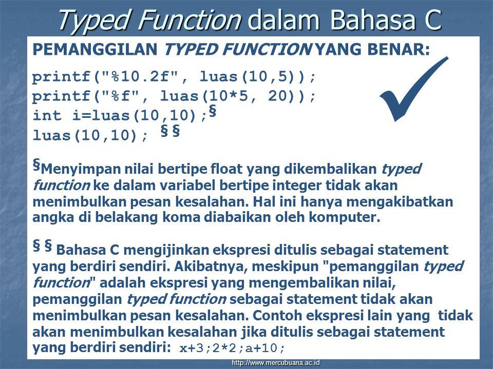 Typed Function dalam Bahasa C PEMANGGILAN TYPED FUNCTION YANG BENAR: printf( %10.2f , luas(10,5)); printf( %f , luas(10*5, 20)); int i=luas(10,10); § luas(10,10); § § § Menyimpan nilai bertipe float yang dikembalikan typed function ke dalam variabel bertipe integer tidak akan menimbulkan pesan kesalahan.