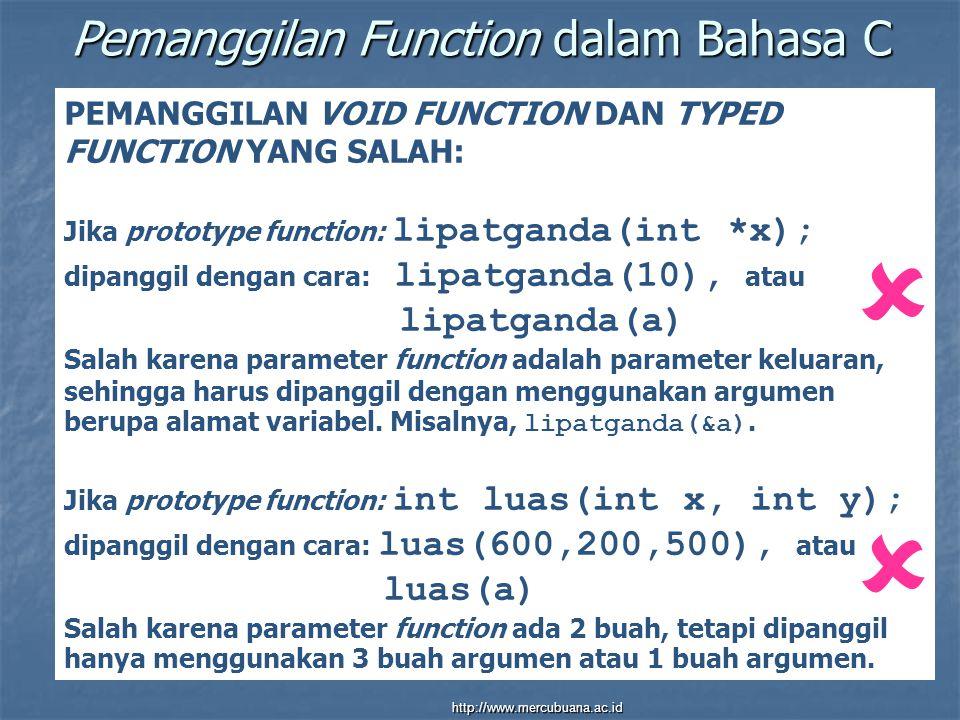 Pemanggilan Function dalam Bahasa C PEMANGGILAN VOID FUNCTION DAN TYPED FUNCTION YANG SALAH: Jika prototype function: lipatganda(int *x); dipanggil dengan cara: lipatganda(10), atau lipatganda(a) Salah karena parameter function adalah parameter keluaran, sehingga harus dipanggil dengan menggunakan argumen berupa alamat variabel.