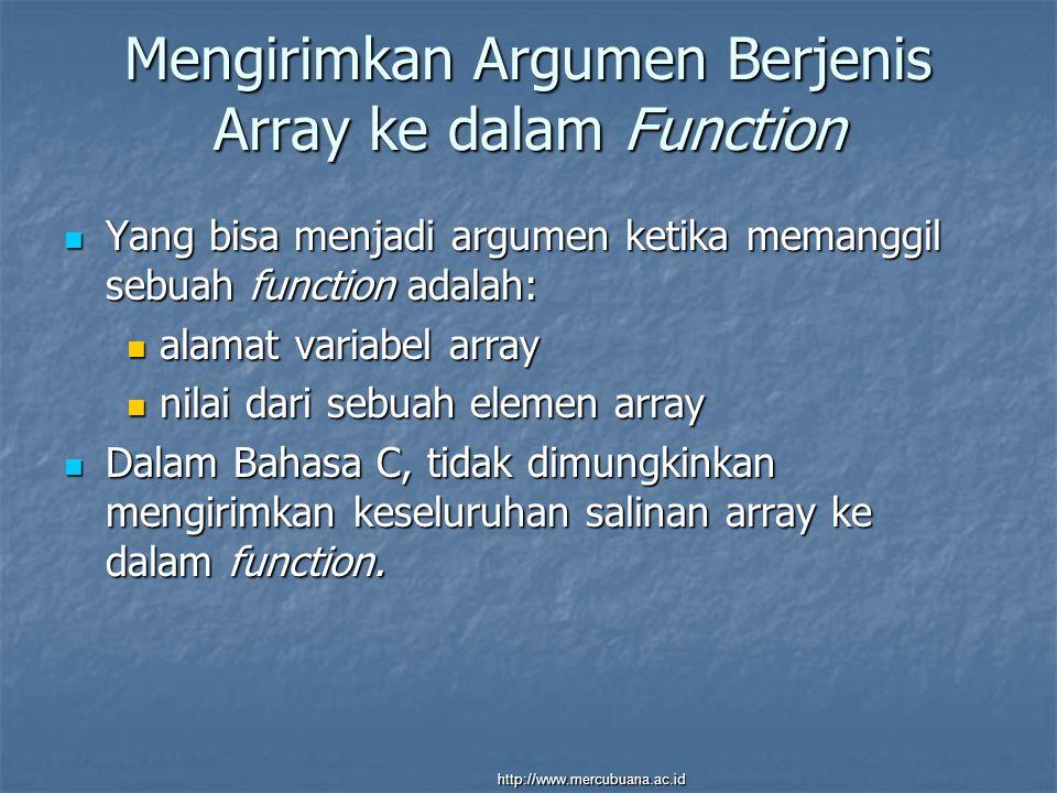 Mengirimkan Argumen Berjenis Array ke dalam Function Yang bisa menjadi argumen ketika memanggil sebuah function adalah: Yang bisa menjadi argumen ketika memanggil sebuah function adalah: alamat variabel array alamat variabel array nilai dari sebuah elemen array nilai dari sebuah elemen array Dalam Bahasa C, tidak dimungkinkan mengirimkan keseluruhan salinan array ke dalam function.
