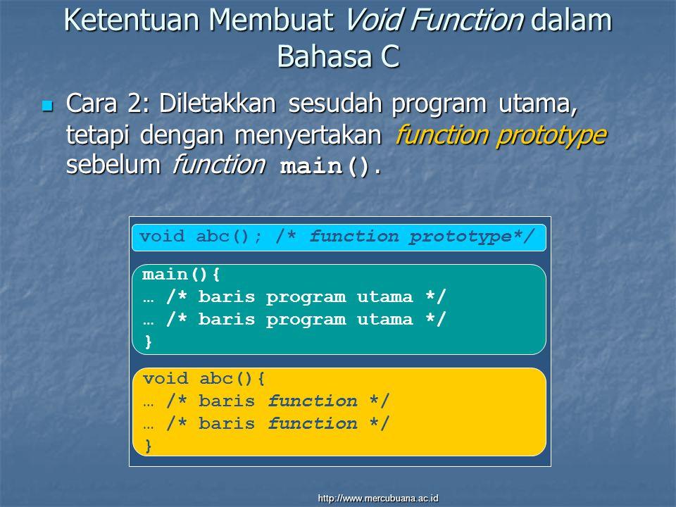 main(){ … /* baris program utama */ } void abc(){ … /* baris function */ } Ketentuan Membuat Void Function dalam Bahasa C Cara 2: Diletakkan sesudah program utama, tetapi dengan menyertakan function prototype sebelum function main().