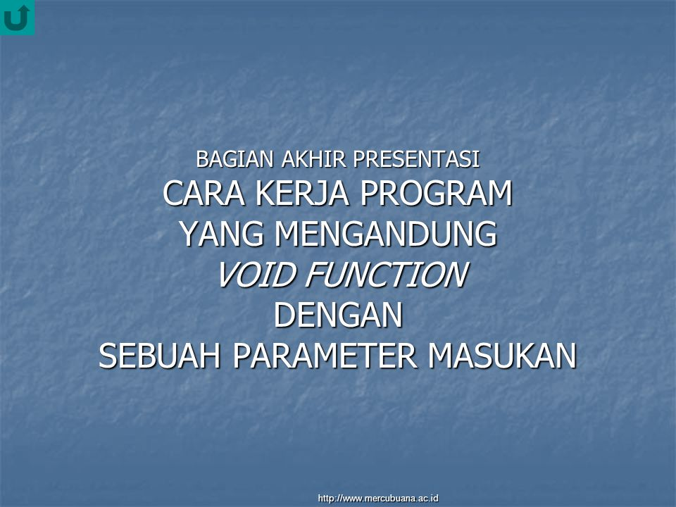 BAGIAN AKHIR PRESENTASI CARA KERJA PROGRAM YANG MENGANDUNG VOID FUNCTION DENGAN SEBUAH PARAMETER MASUKAN http://www.mercubuana.ac.id