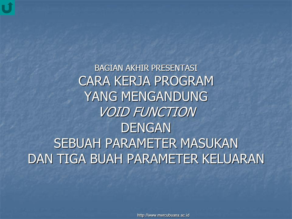 BAGIAN AKHIR PRESENTASI CARA KERJA PROGRAM YANG MENGANDUNG VOID FUNCTION DENGAN SEBUAH PARAMETER MASUKAN DAN TIGA BUAH PARAMETER KELUARAN http://www.mercubuana.ac.id