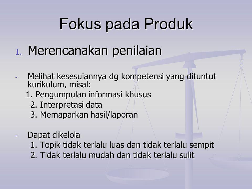 Fokus pada Produk 1. Merencanakan penilaian - Melihat kesesuiannya dg kompetensi yang dituntut kurikulum, misal: 1. Pengumpulan informasi khusus 1. Pe