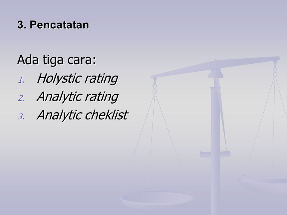 3. Pencatatan 3. Pencatatan Ada tiga cara: 1. Holystic rating 2. Analytic rating 3. Analytic cheklist