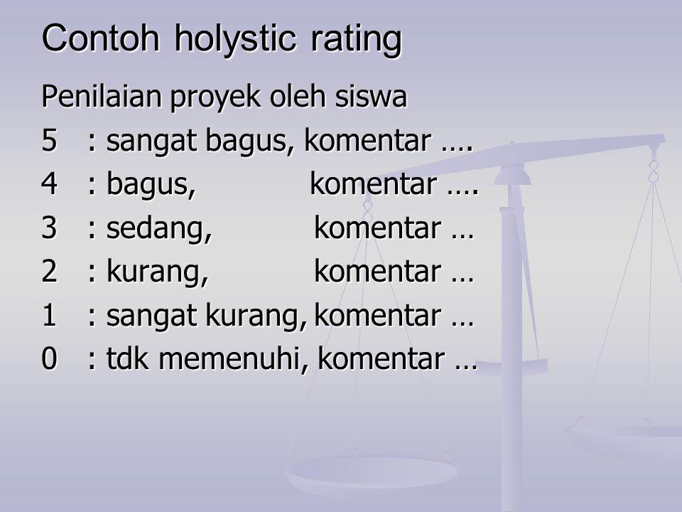 Contoh holystic rating Penilaian proyek oleh siswa 5: sangat bagus, komentar …. 4: bagus, komentar …. 3: sedang,komentar … 2: kurang,komentar … 1: san