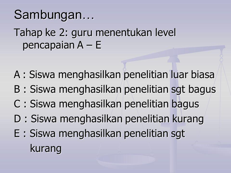 Sambungan… Tahap ke 2: guru menentukan level pencapaian A – E A: Siswa menghasilkan penelitian luar biasa B : Siswa menghasilkan penelitian sgt bagus