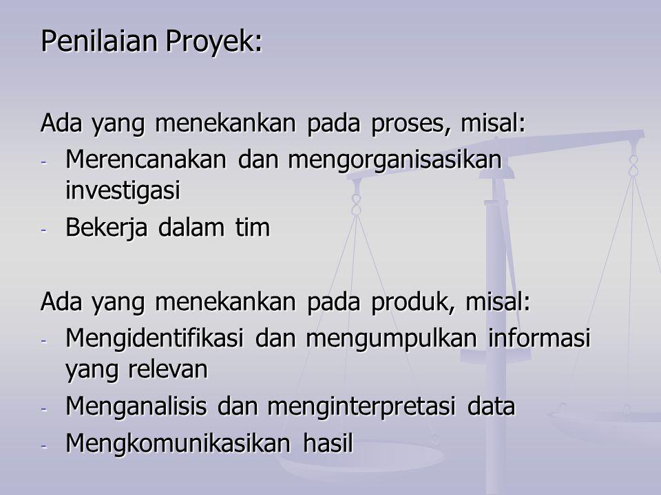 Penilaian Proyek: Ada yang menekankan pada proses, misal: - Merencanakan dan mengorganisasikan investigasi - Bekerja dalam tim Ada yang menekankan pad