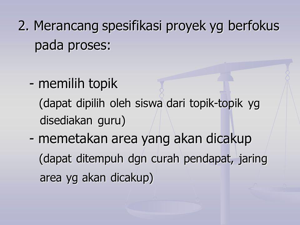 2. Merancang spesifikasi proyek yg berfokus pada proses: pada proses: - memilih topik (dapat dipilih oleh siswa dari topik-topik yg (dapat dipilih ole