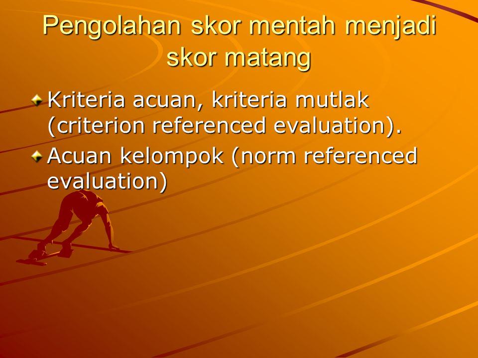 Pengolahan skor mentah menjadi skor matang Kriteria acuan, kriteria mutlak (criterion referenced evaluation). Acuan kelompok (norm referenced evaluati