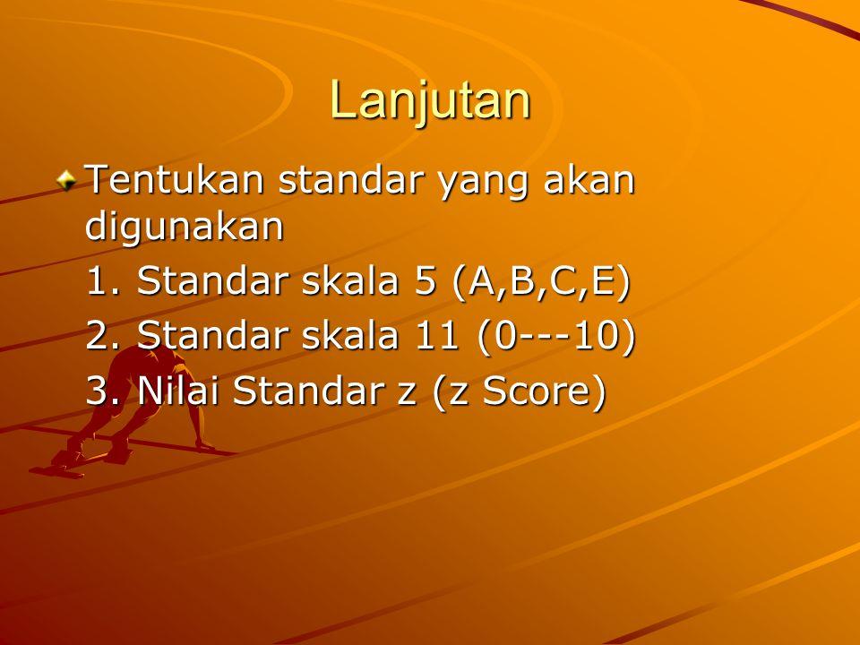 Lanjutan Tentukan standar yang akan digunakan 1. Standar skala 5 (A,B,C,E) 2. Standar skala 11 (0---10) 3. Nilai Standar z (z Score)