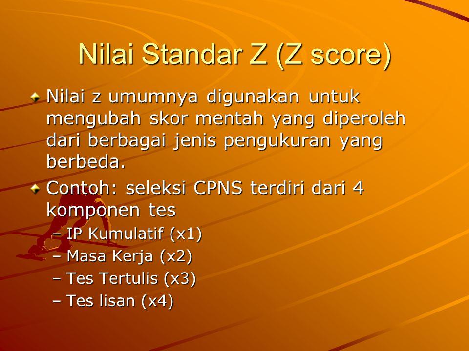 Nilai Standar Z (Z score) Nilai z umumnya digunakan untuk mengubah skor mentah yang diperoleh dari berbagai jenis pengukuran yang berbeda.
