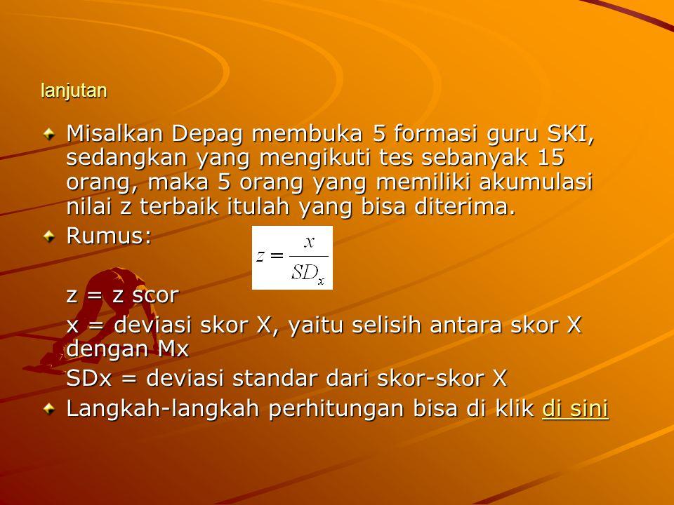lanjutan Misalkan Depag membuka 5 formasi guru SKI, sedangkan yang mengikuti tes sebanyak 15 orang, maka 5 orang yang memiliki akumulasi nilai z terba