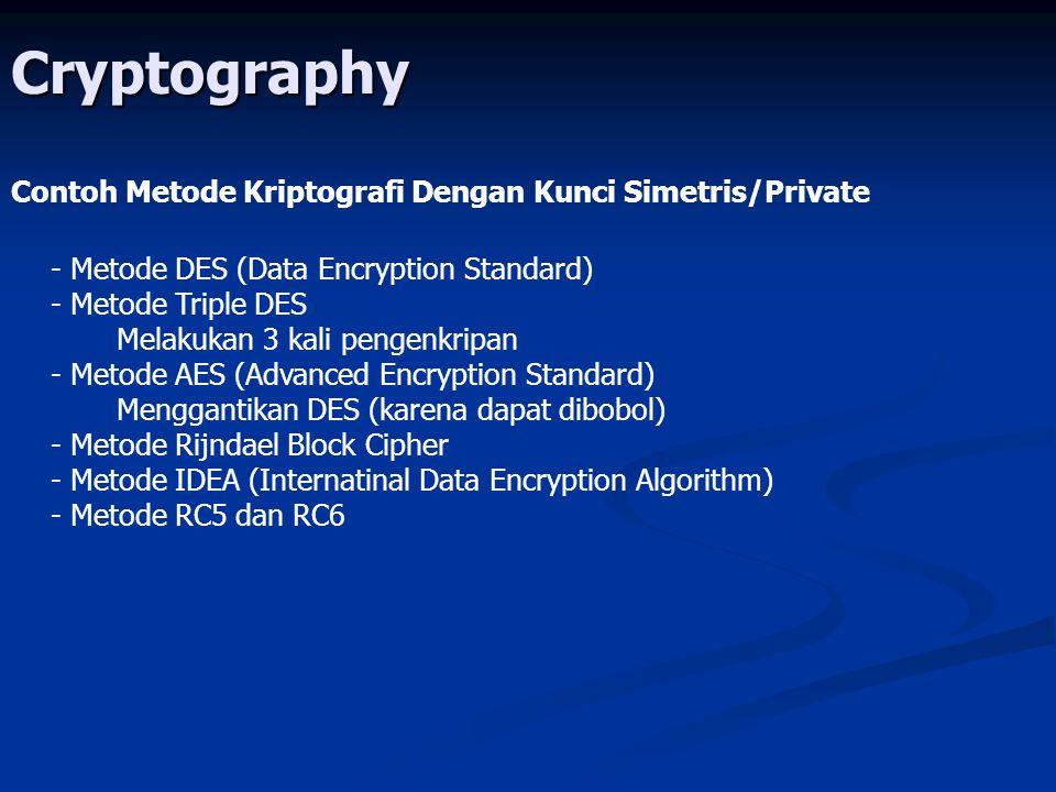 Cryptography Contoh Metode Kriptografi Dengan Kunci Simetris/Private - Metode DES (Data Encryption Standard) - Metode Triple DES Melakukan 3 kali pengenkripan - Metode AES (Advanced Encryption Standard) Menggantikan DES (karena dapat dibobol) - Metode Rijndael Block Cipher - Metode IDEA (Internatinal Data Encryption Algorithm) - Metode RC5 dan RC6