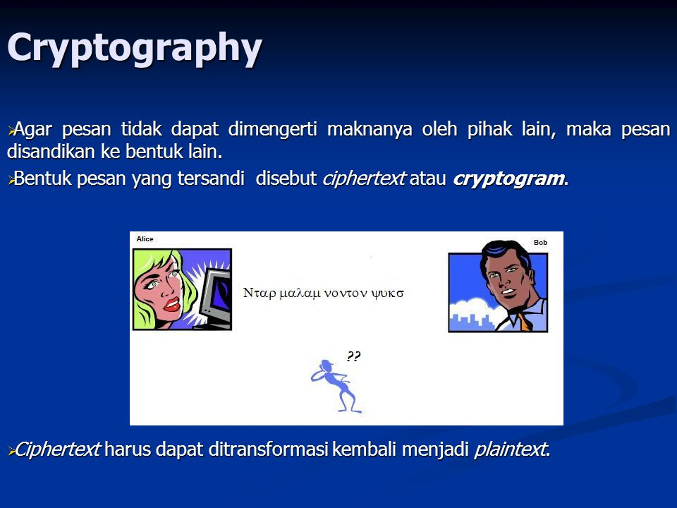 Cryptography  Proses menyandikan plaintext menjadi ciphertext disebut enkripsi (encryption) atau enciphering  Proses mengembalikan ciphertext menjadi plaintextnya disebut dekripsi (decryption) atau deciphering plaintext ciphertext plaintext semula plaintext ciphertext plaintext semula enkripsi dekripsi enkripsi dekripsi