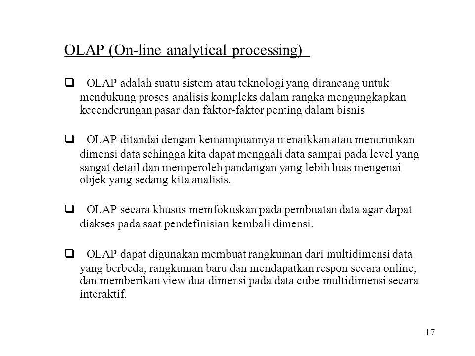 17 OLAP (On-line analytical processing)  OLAP adalah suatu sistem atau teknologi yang dirancang untuk mendukung proses analisis kompleks dalam rangk