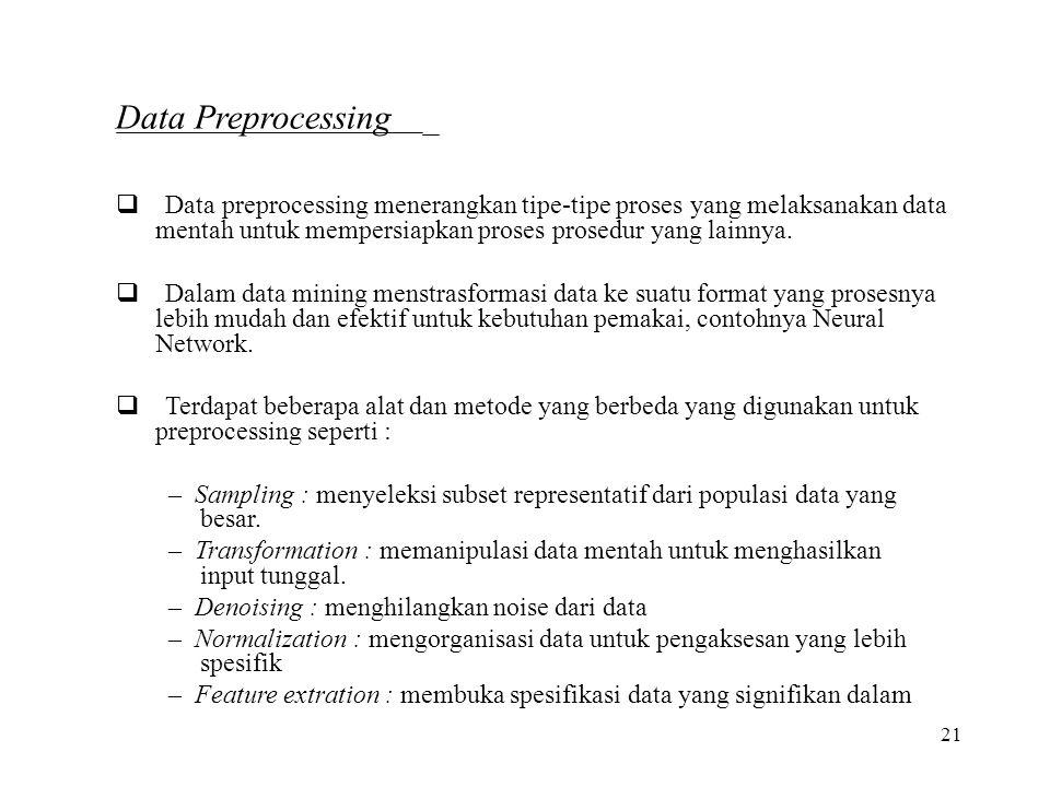 21 Data Preprocessing  Data preprocessing menerangkan tipe-tipe proses yang melaksanakan data mentah untuk mempersiapkan proses prosedur yang lainny