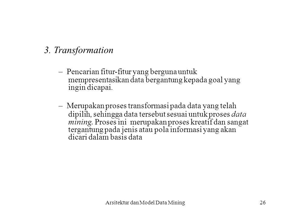 26 3. Transformation – Pencarian fitur-fitur yang berguna untuk mempresentasikan data bergantung kepada goal yang ingin dicapai. – Merupakan proses tr