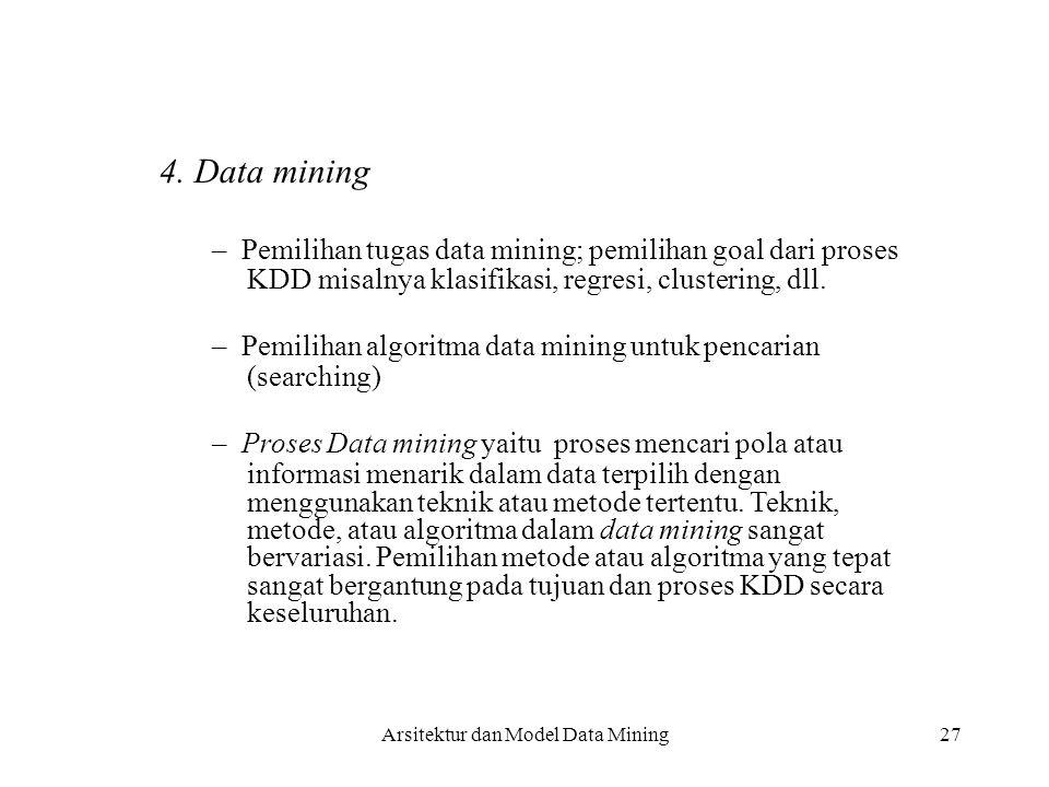 27 4. Data mining – Pemilihan tugas data mining; pemilihan goal dari proses KDD misalnya klasifikasi, regresi, clustering, dll. – Pemilihan algoritma
