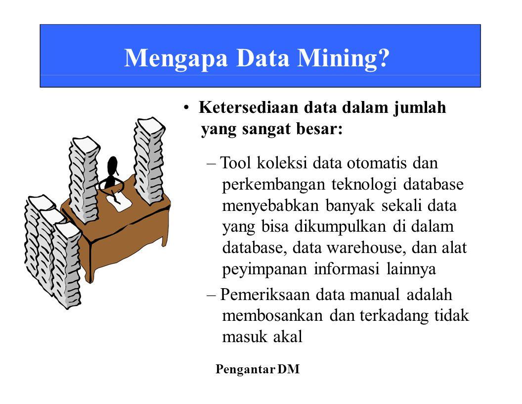 Mengapa Data Mining? Ketersediaan data dalam jumlah yang sangat besar: – Tool koleksi data otomatis dan perkembangan teknologi database menyebabkan ba