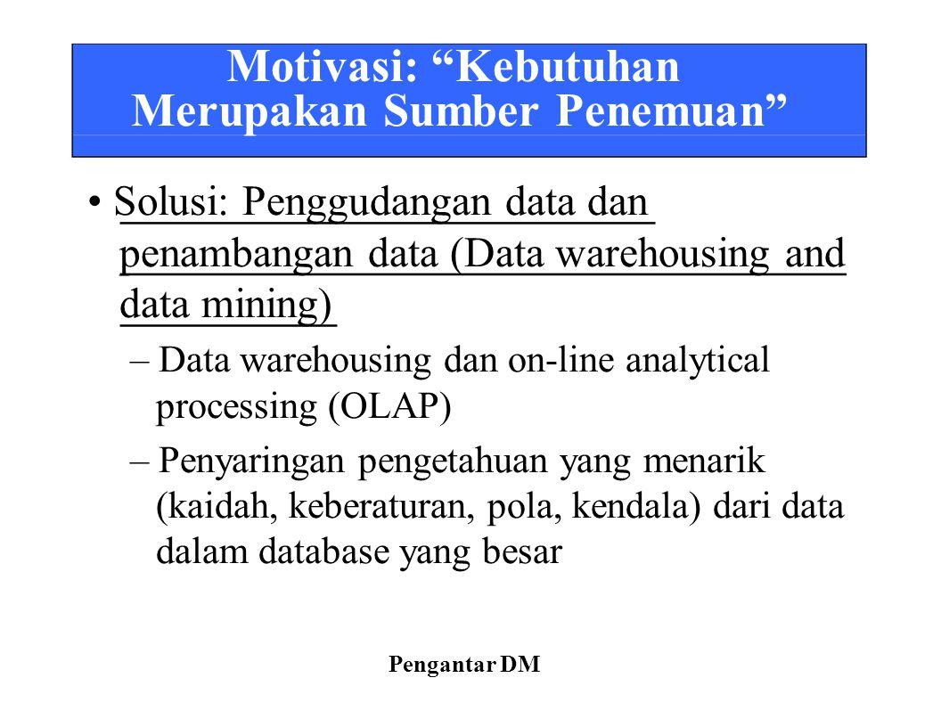 """Motivasi: """"Kebutuhan Merupakan Sumber Penemuan"""" Solusi: Penggudangan data dan penambangan data (Data warehousing and data mining) – Data warehousing d"""