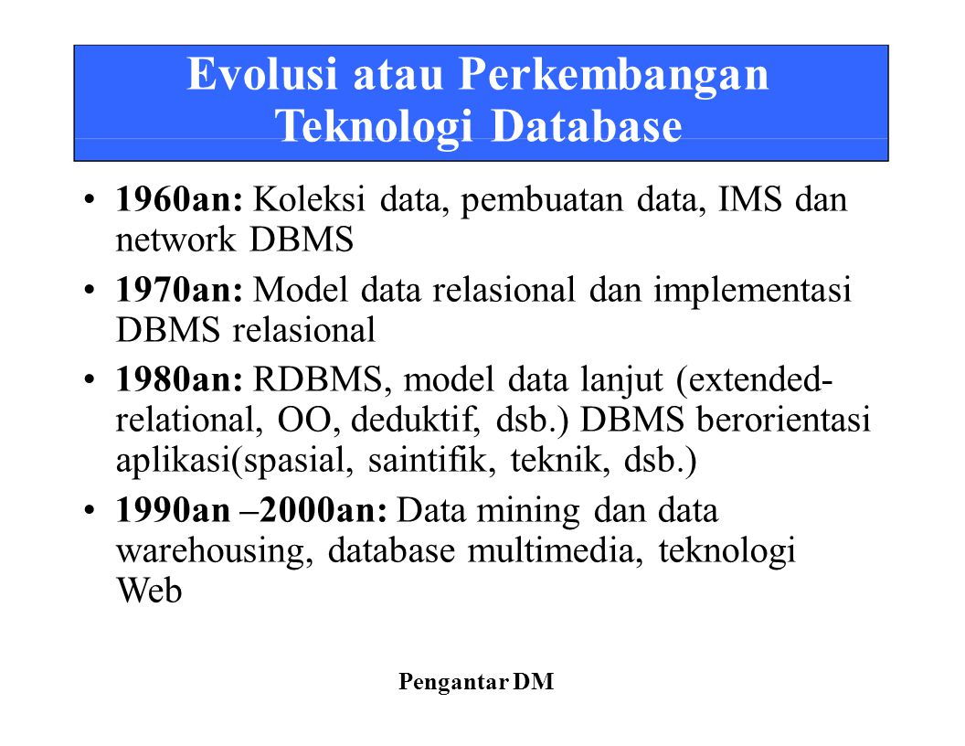 Evolusi atau Perkembangan Teknologi Database 1960an: Koleksi data, pembuatan data, IMS dan network DBMS 1970an: Model data relasional dan implementasi DBMS relasional 1980an: RDBMS, model data lanjut (extended- relational, OO, deduktif, dsb.) DBMS berorientasi aplikasi(spasial, saintifik, teknik, dsb.) 1990an –2000an: Data mining dan data warehousing, database multimedia, teknologi Web Pengantar DM