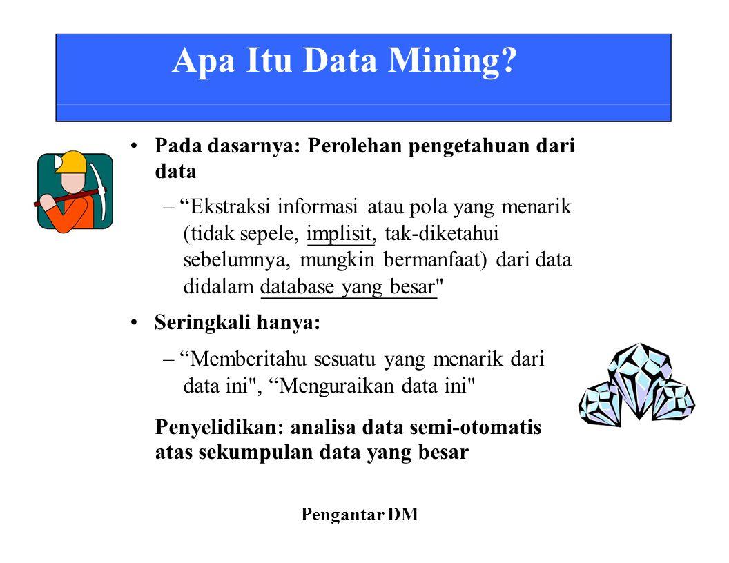 """Apa Itu Data Mining? Pada dasarnya: Perolehan pengetahuan dari data – """"Ekstraksi informasi atau pola yang menarik (tidak sepele, implisit, tak-diketah"""