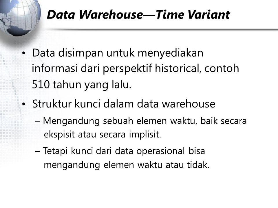 Data Warehouse—Time Variant Data disimpan untuk menyediakan informasi dari perspektif historical, contoh 510 tahun yang lalu.