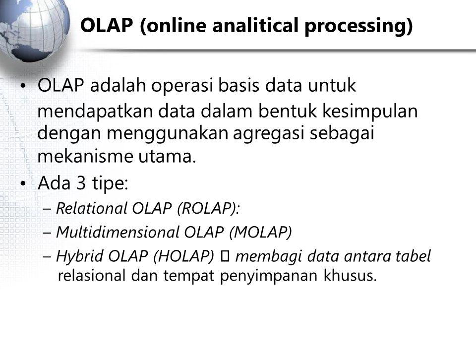 OLAP (online analitical processing) OLAP adalah operasi basis data untuk mendapatkan data dalam bentuk kesimpulan dengan menggunakan agregasi sebagai mekanisme utama.
