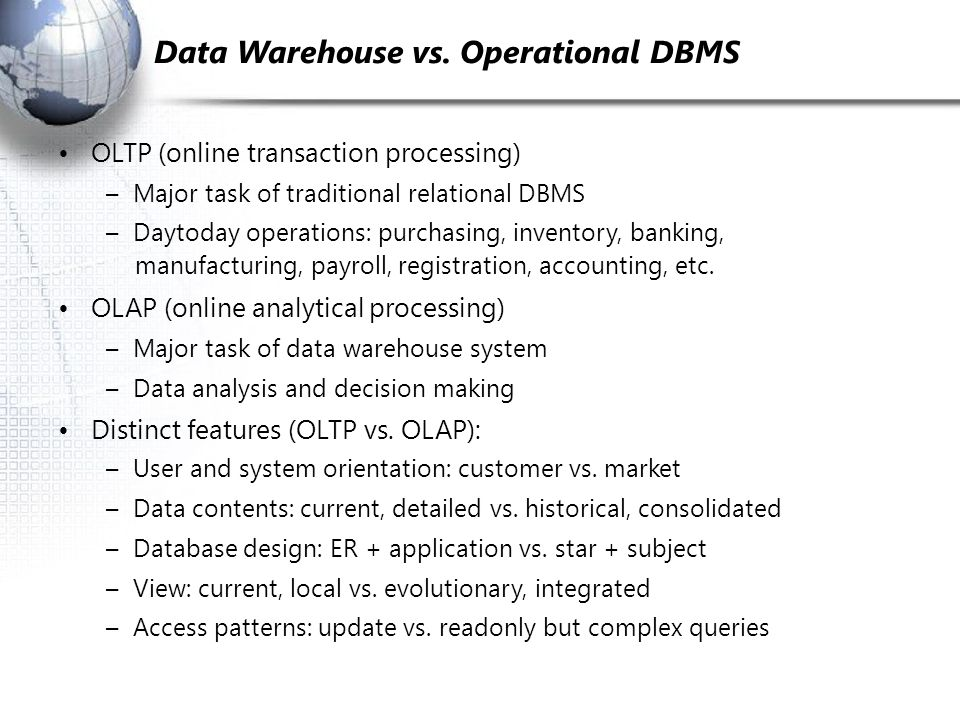 Data Warehouse vs. Operational DBMS OLTP (on­line transaction processing) – Major task of traditional relational DBMS – Day­to­day operations: purchas