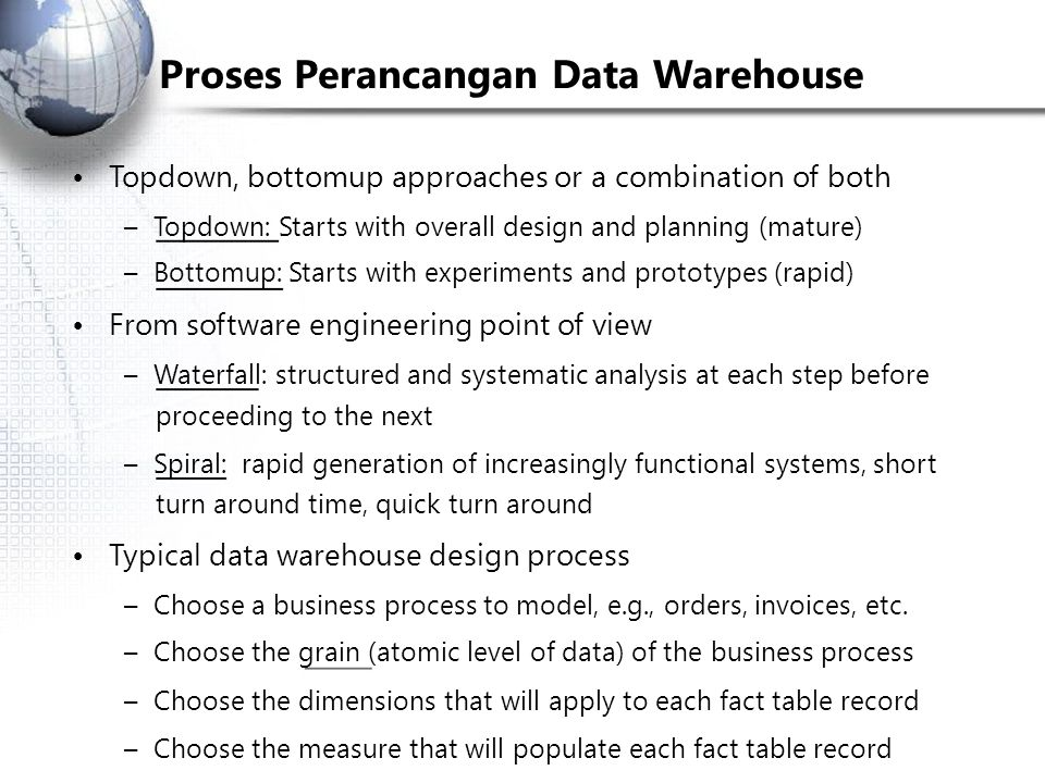 Proses Perancangan Data Warehouse Top­down, bottom­up approaches or a combination of both – Top­down: Starts with overall design and planning (mature)