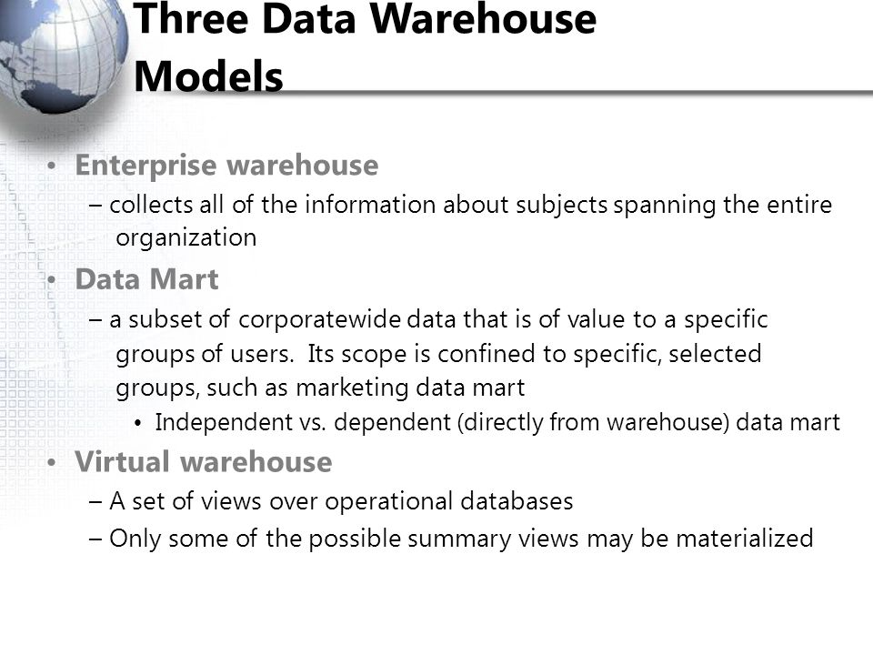 Three Data Warehouse Models Enterprise warehouse – collects all of the information about subjects spanning the entire organization Data Mart – a subse