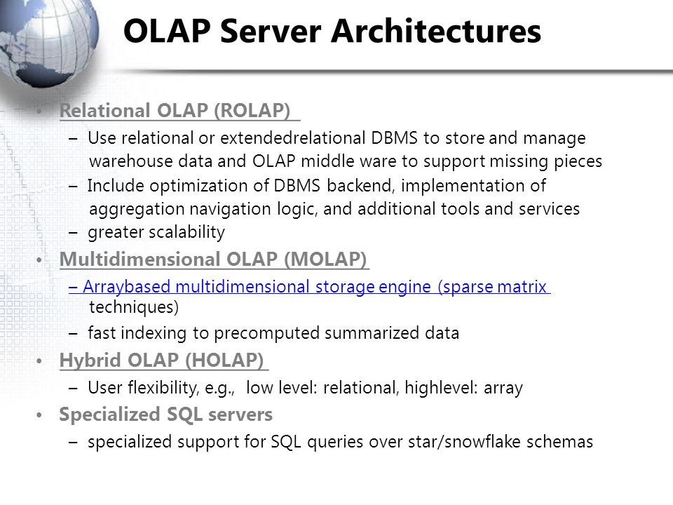 OLAP Server Architectures Relational OLAP (ROLAP) – Use relational or extended­relational DBMS to store and manage warehouse data and OLAP middle ware