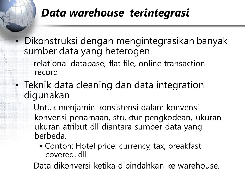 Data warehouse ­­ terintegrasi Dikonstruksi dengan mengintegrasikan banyak sumber data yang heterogen. – relational database, flat file, on­line trans