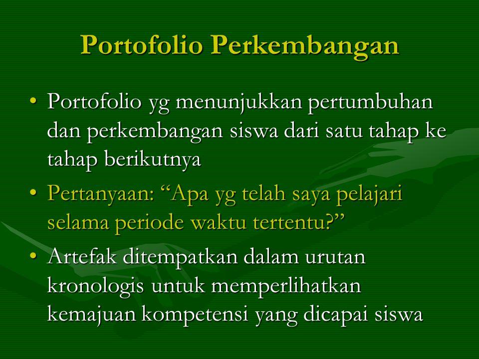 Portofolio Perkembangan Portofolio yg menunjukkan pertumbuhan dan perkembangan siswa dari satu tahap ke tahap berikutnyaPortofolio yg menunjukkan pertumbuhan dan perkembangan siswa dari satu tahap ke tahap berikutnya Pertanyaan: Apa yg telah saya pelajari selama periode waktu tertentu? Pertanyaan: Apa yg telah saya pelajari selama periode waktu tertentu? Artefak ditempatkan dalam urutan kronologis untuk memperlihatkan kemajuan kompetensi yang dicapai siswaArtefak ditempatkan dalam urutan kronologis untuk memperlihatkan kemajuan kompetensi yang dicapai siswa