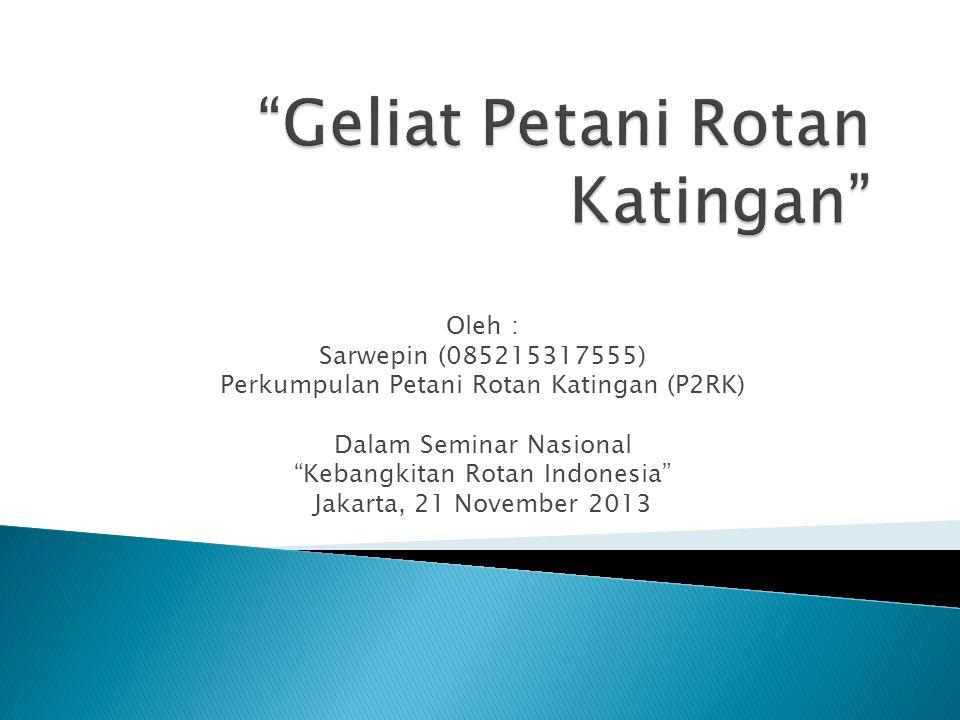 "Oleh : Sarwepin (085215317555) Perkumpulan Petani Rotan Katingan (P2RK) Dalam Seminar Nasional ""Kebangkitan Rotan Indonesia"" Jakarta, 21 November 2013"