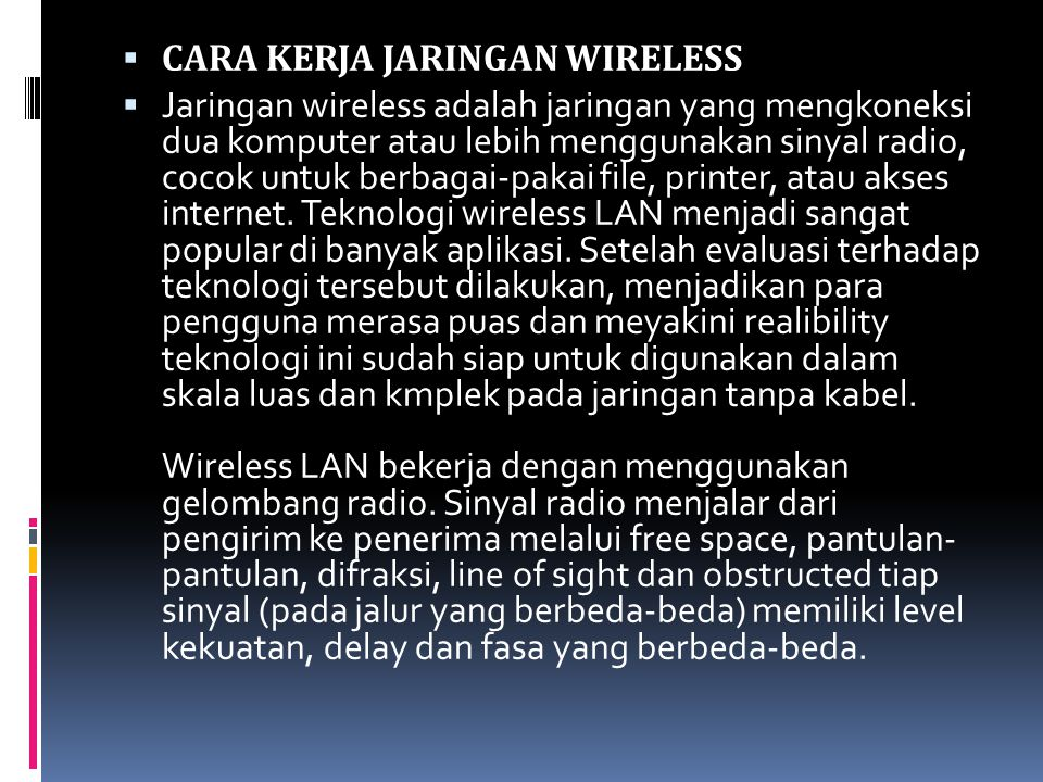  CARA KERJA JARINGAN WIRELESS  Jaringan wireless adalah jaringan yang mengkoneksi dua komputer atau lebih menggunakan sinyal radio, cocok untuk berbagai-pakai file, printer, atau akses internet.
