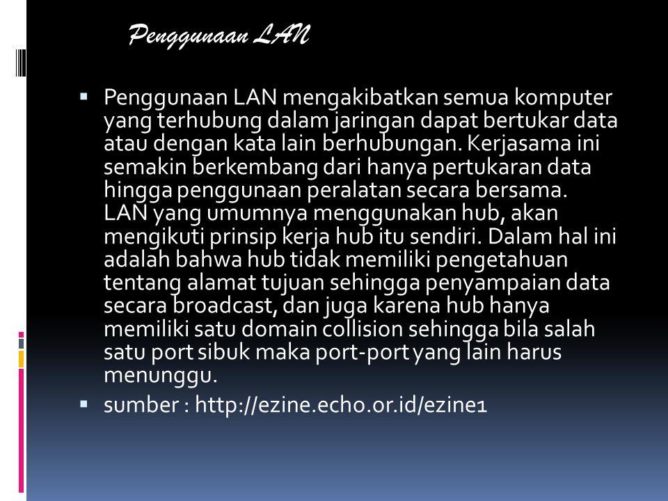 Penggunaan LAN  Penggunaan LAN mengakibatkan semua komputer yang terhubung dalam jaringan dapat bertukar data atau dengan kata lain berhubungan.